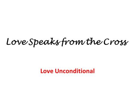 Love Speaks from the Cross Love Unconditional. Love Speaks from the Cross Love Unconditional Who is worthy of salvation? 1) Some are worthy, some are.
