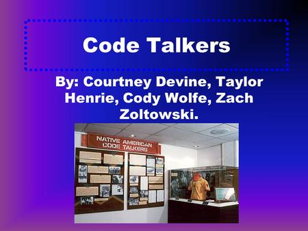 Code Talkers By: Courtney Devine, Taylor Henrie, Cody Wolfe, Zach Zoltowski.