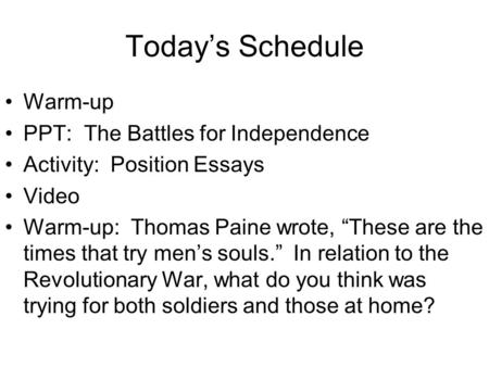 "Today's Schedule Warm-up PPT: The Battles for Independence Activity: Position Essays Video Warm-up: Thomas Paine wrote, ""These are the times that try men's."