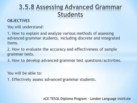 ACE TESOL Diploma Program – London Language Institute OBJECTIVES You will understand: 1. How to explain and analyze various methods of assessing advanced.