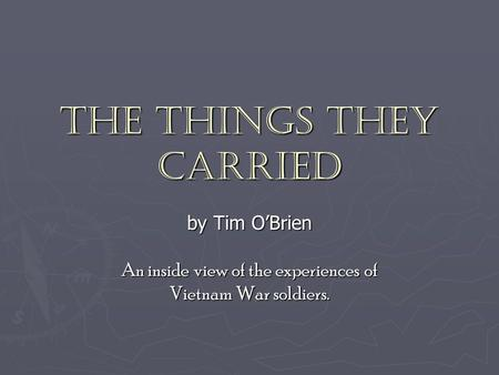 The Things They Carried by Tim O'Brien An inside view of the experiences of Vietnam War soldiers.