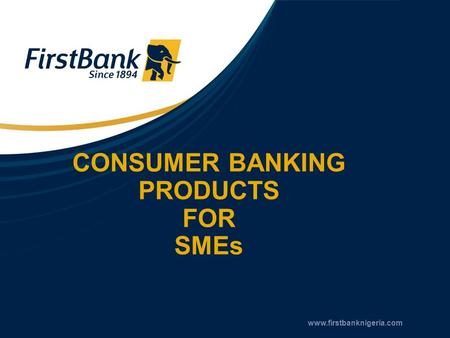 CONSUMER BANKING PRODUCTS FOR SMEs www.firstbanknigeria.com.