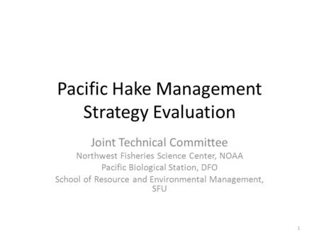 Pacific Hake Management Strategy Evaluation Joint Technical Committee Northwest Fisheries Science Center, NOAA Pacific Biological Station, DFO School of.