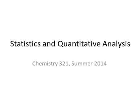 Statistics and Quantitative Analysis Chemistry 321, Summer 2014.