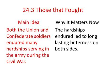 24.3 Those that Fought Main Idea Both the Union and Confederate soldiers endured many hardships serving in the army during the Civil War. Why It Matters.