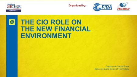 THE CIO ROLE ON THE NEW FINANCIAL ENVIRONMENT Gustavo de Souza Fosse Banco do Brasil Board of Technology Organized by: