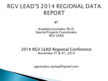 BY Anadelia Gonzales, Ph.D. Special Projects Coordinator RGV LEAD 2014 RGV LEAD Regional Conference November 3 rd & 4 th, 2014
