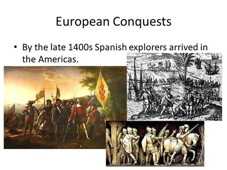 European Conquests By the late 1400s Spanish explorers arrived in the Americas.