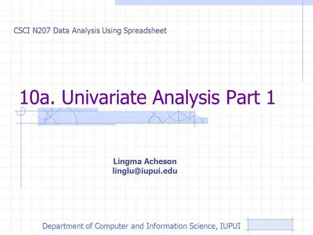 10a. Univariate Analysis Part 1 CSCI N207 Data Analysis Using Spreadsheet Lingma Acheson Department of Computer and Information Science,