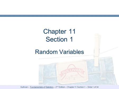 Sullivan – Fundamentals of Statistics – 2 nd Edition – Chapter 11 Section 1 – Slide 1 of 34 Chapter 11 Section 1 Random Variables.