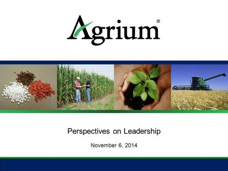Perspectives on Leadership November 6, 2014. About Agrium 2 ● Employees: 16,000 ● Countries: Thirteen ● Continents: Five ● Market Cap: USD $14 B ● 2013.