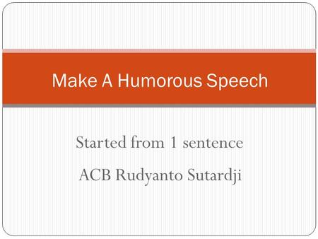 Started from 1 sentence Make A Humorous Speech ACB Rudyanto Sutardji.