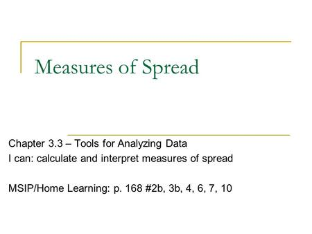 Measures of Spread Chapter 3.3 – Tools for Analyzing Data I can: calculate and interpret measures of spread MSIP/Home Learning: p. 168 #2b, 3b, 4, 6, 7,