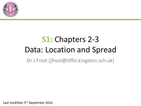 S1: Chapters 2-3 Data: Location and Spread Dr J Frost Last modified: 5 th September 2014.