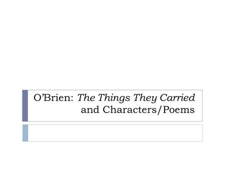 O'Brien: The Things They Carried and Characters/Poems.