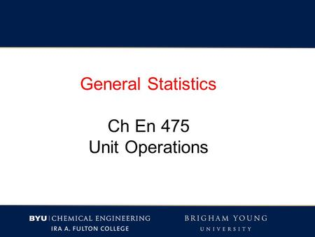 General Statistics Ch En 475 Unit Operations. Quantifying variables (i.e. answering a question with a number) Each has some error or uncertainty.