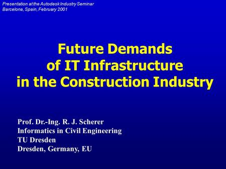 Prof. Dr.-Ing. R. J. Scherer Informatics in Civil Engineering TU Dresden Dresden, Germany, EU Future Demands of IT Infrastructure in the Construction Industry.
