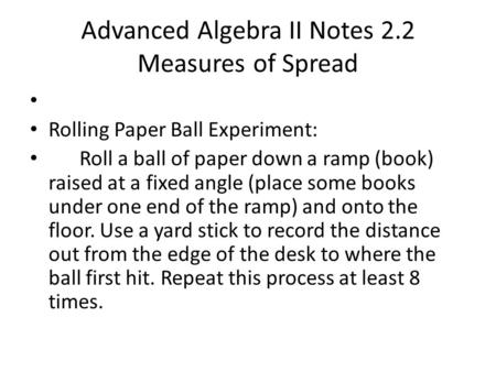 Advanced Algebra II Notes 2.2 Measures of Spread Rolling Paper Ball Experiment: Roll a ball of paper down a ramp (book) raised at a fixed angle (place.