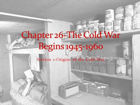 Section 1-Origins of the Cold War The Cold War  Start at 1:25 Play to 1:38.