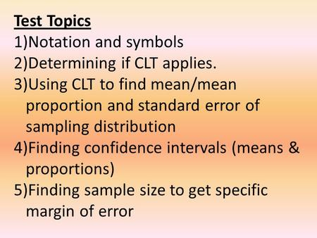 Test Topics 1)Notation and symbols 2)Determining if CLT applies. 3)Using CLT to find mean/mean proportion and standard error of sampling distribution 4)Finding.
