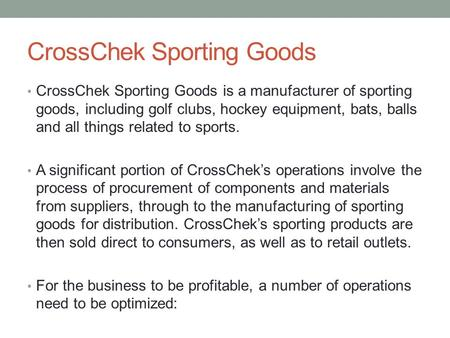 CrossChek Sporting Goods CrossChek Sporting Goods is a manufacturer of sporting goods, including golf clubs, hockey equipment, bats, balls and all things.