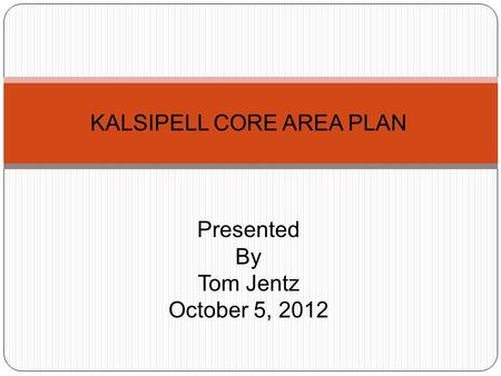 KALSIPELL CORE AREA PLAN Presented By Tom Jentz October 5, 2012.