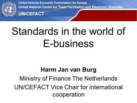 Standards in the world of E-business Harm Jan van Burg Ministry of Finance The Netherlands UN/CEFACT Vice Chair for international cooperation.