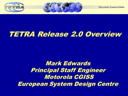 November 20021 Mark Edwards Principal Staff Engineer Motorola CGISS European System Design Centre TETRA Release 2.0 Overview.