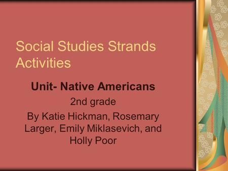 Social Studies Strands Activities Unit- Native Americans 2nd grade By Katie Hickman, Rosemary Larger, Emily Miklasevich, and Holly Poor.