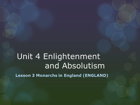 Unit 4 Enlightenment and Absolutism Lesson 3 Monarchs in England (ENGLAND)