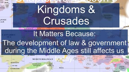 Chapter 10, Lesson 3 Kingdoms & Crusades It Matters Because: The development of law & government during the Middle Ages still affects us today.