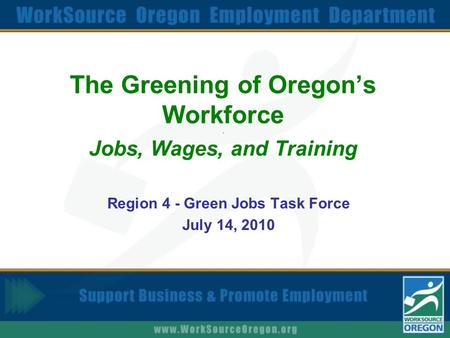 The Greening of Oregon's Workforce. Jobs, Wages, and Training Region 4 - Green Jobs Task Force July 14, 2010.