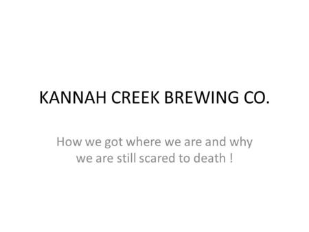 KANNAH CREEK BREWING CO. How we got where we are and why we are still scared to death !