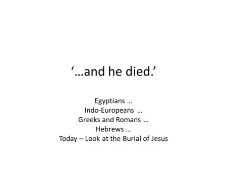 '…and he died.' Egyptians … Indo-Europeans … Greeks and Romans … Hebrews … Today – Look at the Burial of Jesus.