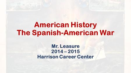 American History The Spanish-American War Mr. Leasure 2014 – 2015 Harrison Career Center.