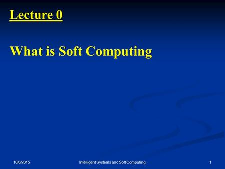 10/6/2015 1Intelligent Systems and Soft Computing Lecture 0 What is Soft Computing.