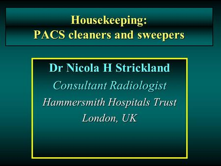 Housekeeping: PACS cleaners and sweepers Dr Nicola H Strickland Consultant Radiologist Hammersmith Hospitals Trust London, UK.