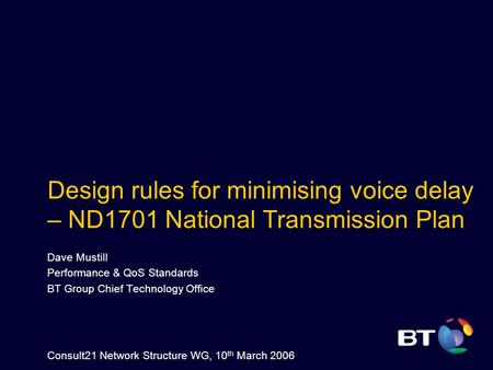 Design rules for minimising voice delay – ND1701 National Transmission Plan Dave Mustill Performance & QoS Standards BT Group Chief Technology Office Consult21.
