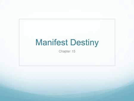 "Manifest Destiny Chapter 15. 15.1 Intro Manifest Destiny: 'obvious fate' John O'Sullivan wrote in a newspaper in 1845: ""manifest destiny to overspread."