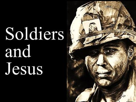 Soldiers and Jesus. Note: Any videos in this presentation will only play online. After you download the slideshow, you will need to also download the.