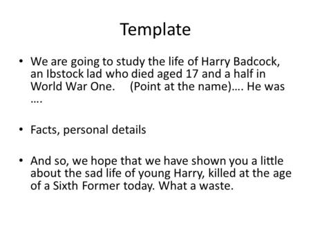 Template We are going to study the life of Harry Badcock, an Ibstock lad who died aged 17 and a half in World War One. (Point at the name)…. He was ….