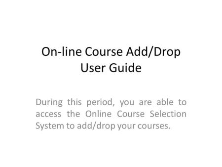 On-line Course Add/Drop User Guide During this period, you are able to access the Online Course Selection System to add/drop your courses.