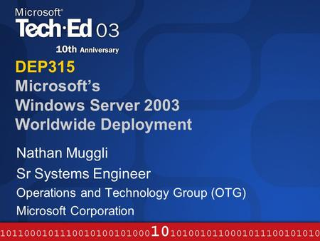 DEP315 Microsoft's Windows Server 2003 Worldwide Deployment Nathan Muggli Sr Systems Engineer Operations and Technology Group (OTG) Microsoft Corporation.