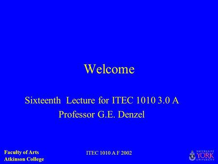 Faculty of Arts Atkinson College ITEC 1010 A F 2002 Welcome Sixteenth Lecture for ITEC 1010 3.0 A Professor G.E. Denzel.
