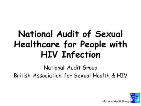 National Audit Group National Audit of Sexual Healthcare for People with HIV Infection National Audit Group British Association for Sexual Health & HIV.