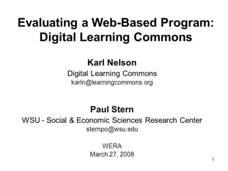 1 Evaluating a Web-Based Program: Digital Learning Commons Karl Nelson Digital Learning Commons Paul Stern WSU - Social & Economic.