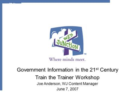 Government Information in the 21 st Century Train the Trainer Workshop Joe Anderson, WJ Content Manager June 7, 2007.