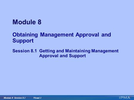 Module 8 Session 8.1 Visual 1 Module 8 Obtaining Management Approval and Support Session 8.1Getting and Maintaining Management Approval and Support.