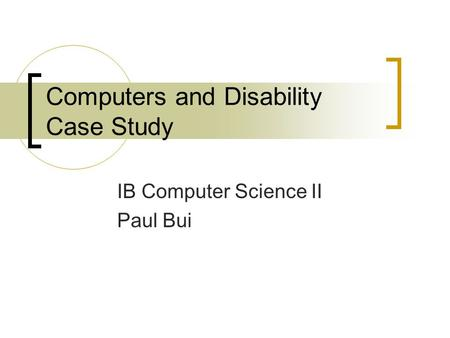 Computers and Disability Case Study IB Computer Science II Paul Bui.
