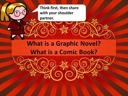 What is a Graphic Novel? What is a Comic Book? Think first, then share with your shoulder partner.